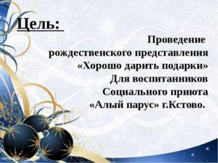Цель: Проведение рождественского представления «Хорошо дарить подарки» Для во