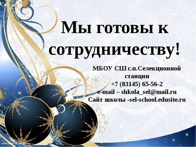 Мы готовы к сотрудничеству! МБОУ СШ с.п.Селекционной станции +7 (83145) 65-56...