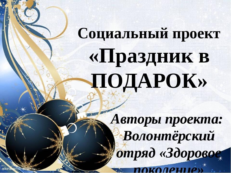 Социальный проект «Праздник в ПОДАРОК» Авторы проекта: Волонтёрский отряд «Зд...
