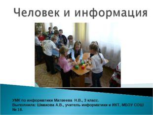 УМК по информатики Матвеева Н.В., 3 класс. Выполнила: Шмакова А.В., учитель и