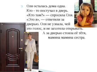Оля осталась дома одна. Кто - то постучал в дверь. «Кто там?» — спросила Оля.