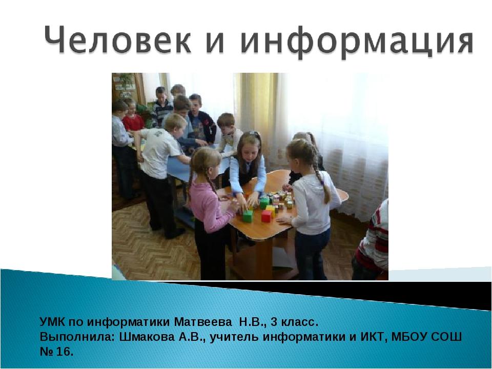 УМК по информатики Матвеева Н.В., 3 класс. Выполнила: Шмакова А.В., учитель и...