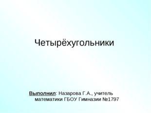 Четырёхугольники Выполнил: Назарова Г.А., учитель математики ГБОУ Гимназии №1