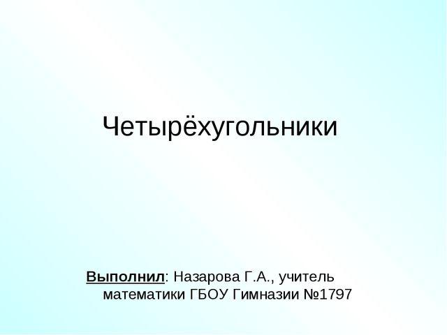 Четырёхугольники Выполнил: Назарова Г.А., учитель математики ГБОУ Гимназии №1...
