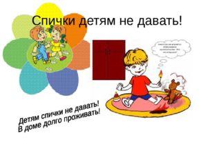 Спички детям не давать!