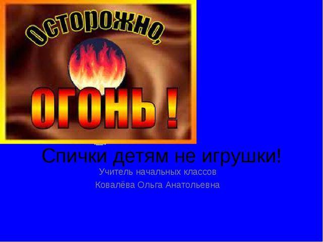 Спички детям не игрушки! Учитель начальных классов Ковалёва Ольга Анатольевна