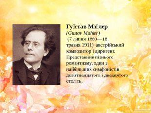 Гу́став Ма́лер (Gustav Mahler) (7 липня1860—18 травня1911),австрійський
