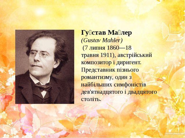 Гу́став Ма́лер (Gustav Mahler) (7 липня1860—18 травня1911),австрійський...