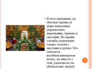 В этот праздник, по обычаю храмы и дома верующих украшались деревьями, траво