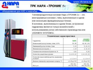 13 ТРК НАРА «ТРОНИК 1» Топливораздаточные колонки Нара «ТРОНИК 1» – это много