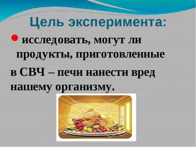 Цель эксперимента: исследовать, могут ли продукты, приготовленные в СВЧ – печ...
