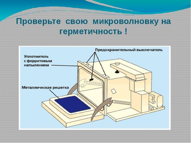 Проверьте свою микроволновку на герметичность !