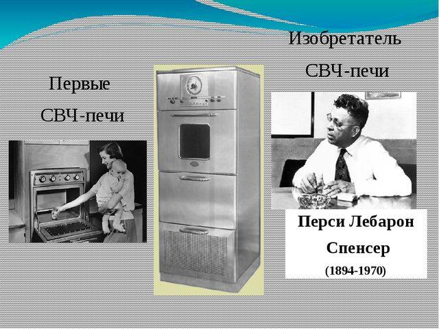 Первые СВЧ-печи Изобретатель СВЧ-печи Перси Лебарон Спенсер (1894-1970)