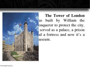 The Tower of London was built by William the Conqueror to protect the city.