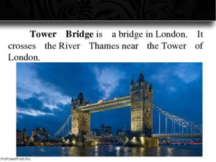 Tower Bridge is a bridge in London. It crosses the River Thames near the To
