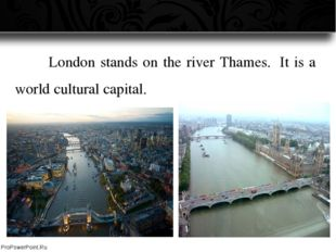 London stands on the river Thames.  It is a world cultural capital. ProPowe