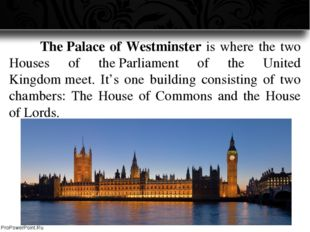 The Palace of Westminster is where the two Houses of the Parliament of the