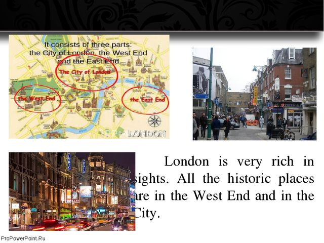 London is very rich in sights. All the historic places are in the West End...