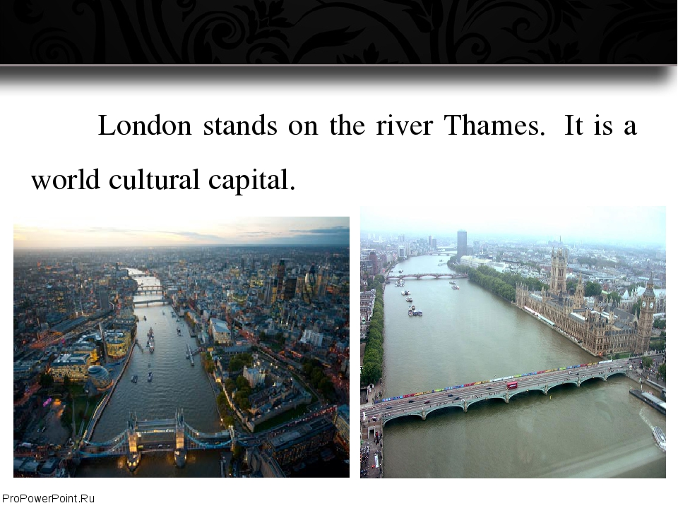 London stands on the river Thames.  It is a world cultural capital. ProPowe...