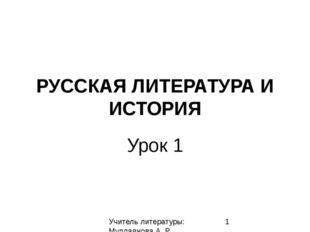 РУССКАЯ ЛИТЕРАТУРА И ИСТОРИЯ Урок 1 Учитель литературы: Муллаянова А. Р.