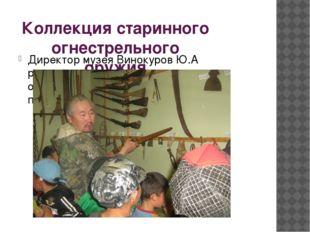 Коллекция старинного огнестрельного оружия Директор музея Винокуров Ю.А расск