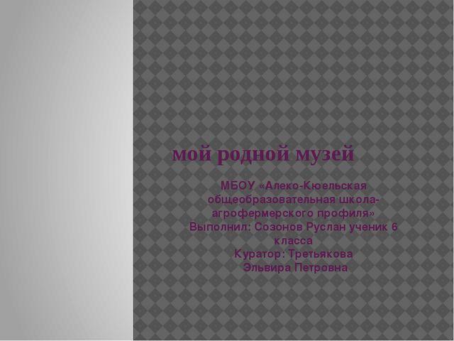 мой родной музей МБОУ «Алеко-Кюельская общеобразовательная школа-агрофермерс...