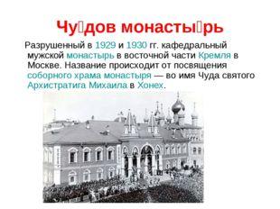 Чу́дов монасты́рь Разрушенный в 1929 и 1930 гг. кафедральный мужской монастыр
