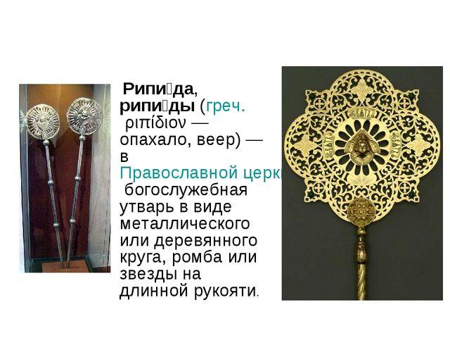 Рипи́да, рипи́ды (греч. ριπίδιον— опахало, веер)— в Православной церкви бо...