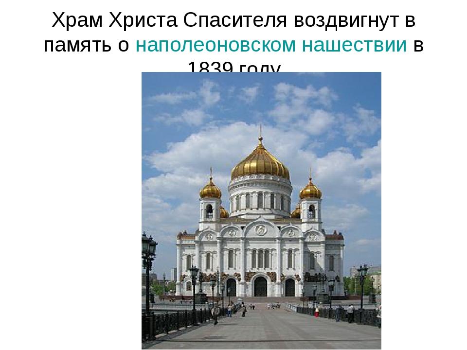 Храм Христа Спасителя воздвигнут в память о наполеоновском нашествии в 1839 г...