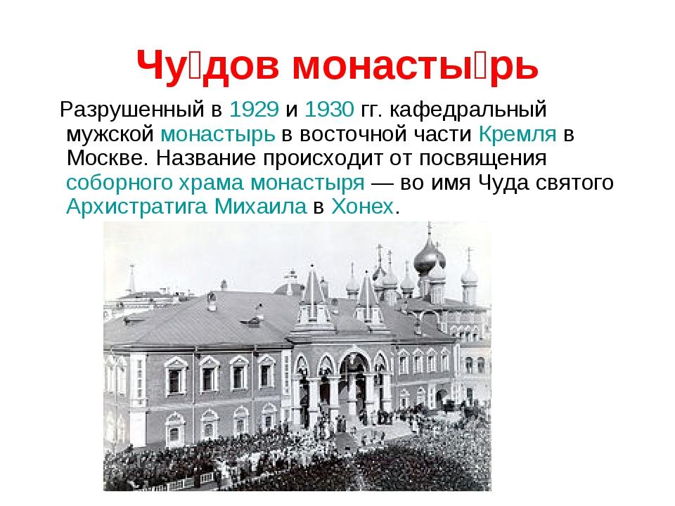 Чу́дов монасты́рь Разрушенный в 1929 и 1930 гг. кафедральный мужской монастыр...