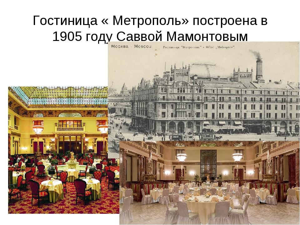 Гостиница « Метрополь» построена в 1905 году Саввой Мамонтовым