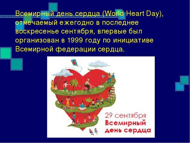 Всемирный день сердца (World Heart Day), отмечаемый ежегодно в последнее воск...
