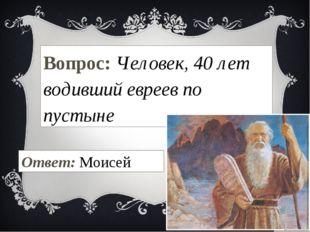 Вопрос: Человек, 40 лет водивший евреев по пустыне Ответ: Моисей