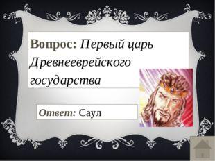 Вопрос: Первый царь Древнееврейского государства Ответ: Саул