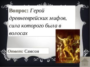 Вопрос: Герой древнееврейских мифов, сила которого была в волосах Ответ: Самсон