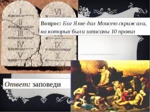 Вопрос: Бог Яхве дал Моисею скрижали, на которых были записаны 10 правил Отве
