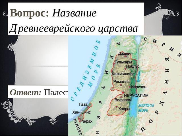 Вопрос: Название Древнееврейского царства Ответ: Палестина