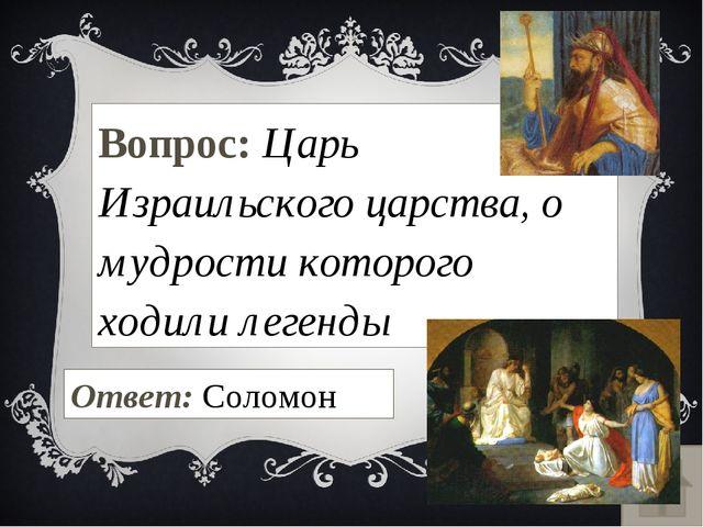 Вопрос: Царь Израильского царства, о мудрости которого ходили легенды Ответ:...