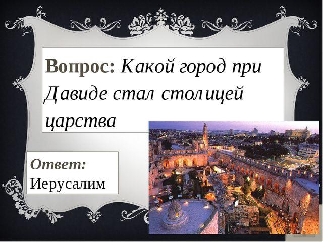 Вопрос: Какой город при Давиде стал столицей царства Ответ: Иерусалим