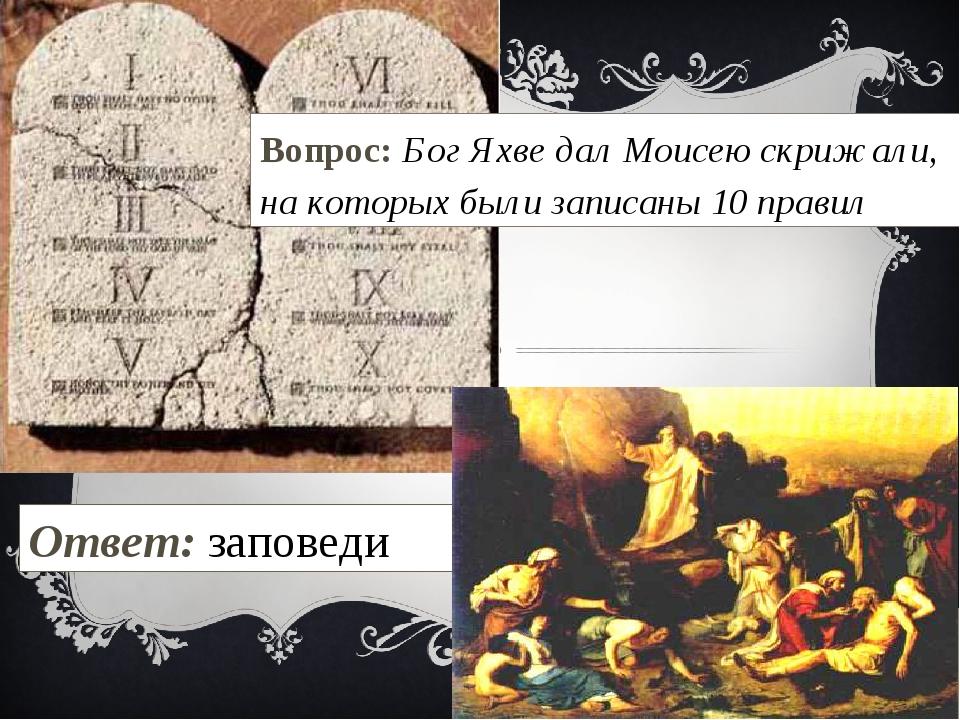 Вопрос: Бог Яхве дал Моисею скрижали, на которых были записаны 10 правил Отве...