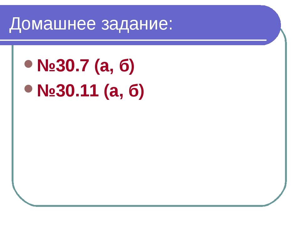 Домашнее задание: №30.7 (а, б) №30.11 (а, б)