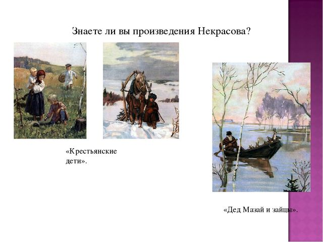 Знаете ли вы произведения Некрасова? «Крестьянские дети». «Дед Мазай и зайцы».