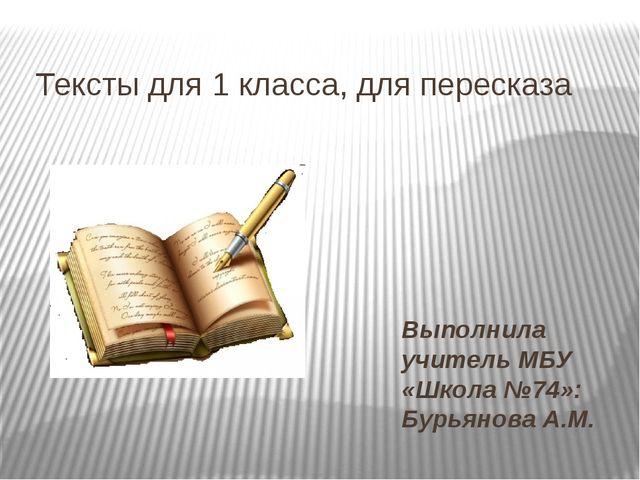 Тексты для 1 класса, для пересказа Выполнила учитель МБУ «Школа №74»: Бурьяно...