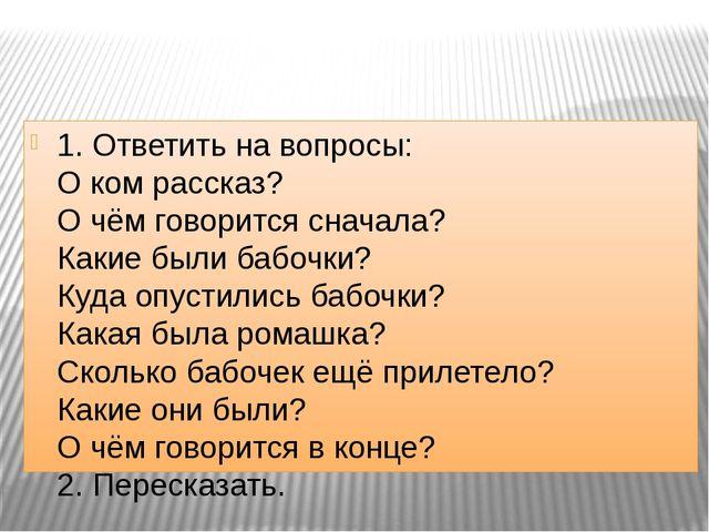 1. Ответить на вопросы: О ком рассказ? О чём говорится сначала? Какие были б...