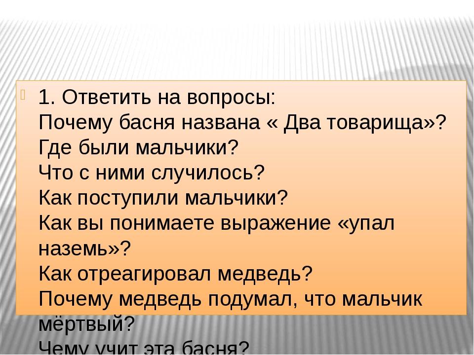 1. Ответить на вопросы: Почему басня названа « Два товарища»? Где были мальч...