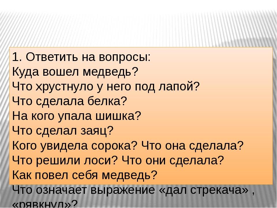 1. Ответить на вопросы: Куда вошел медведь? Что хрустнуло у него под лапой?...