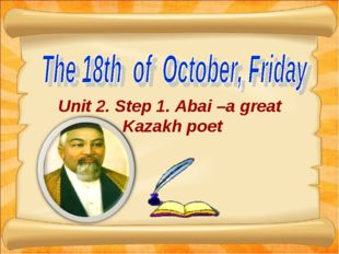Unit 2. Step 1. Abai –a great Kazakh poet