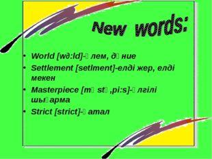World [w∂:ld]-әлем, дүние Settlement [setlment]-елді жер, елді мекен Masterpi