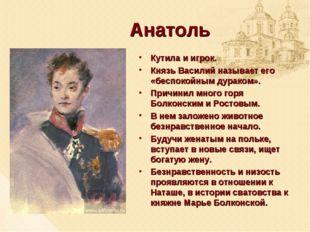 Анатоль Кутила и игрок. Князь Василий называет его «беспокойным дураком». При