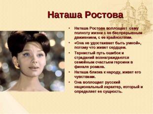 Наташа Ростова Наташа Ростова воплощает саму полноту жизни с ее беспрерывным